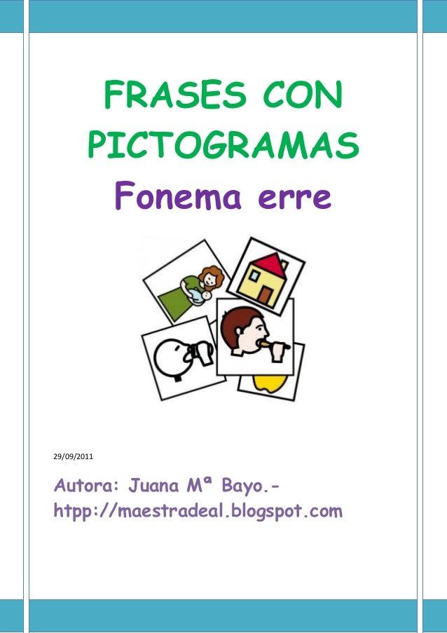 FRASES CON PICTOGRAMAS Fonema erre 29/09/2011 Autora: Juana Mª Bayo.- htpp://maestradeal.blogspot.com