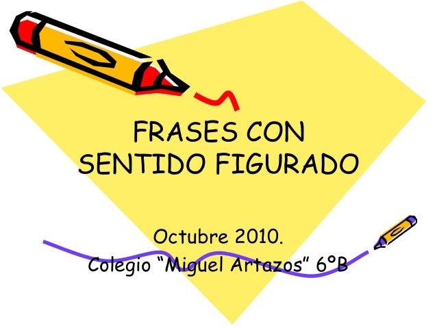 """FRASES CON SENTIDO FIGURADO Octubre 2010. Colegio """"Miguel Artazos"""" 6ºB"""
