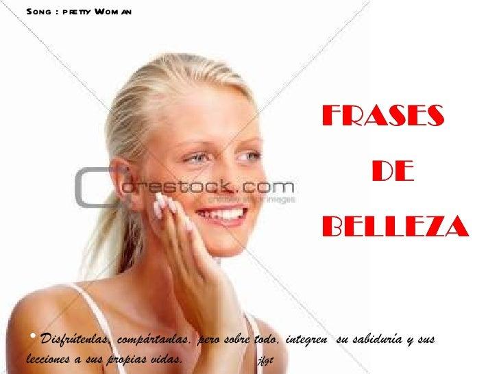 FRASES  DE BELLEZA FRASES  DE BELLEZA <ul><li>Disfrútenlas, compártanlas, pero sobre todo, integren  su sabiduría y sus le...