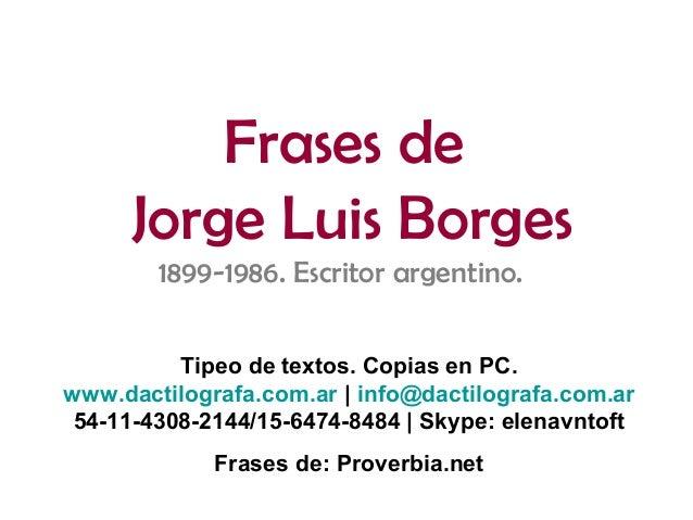 Frases deJorge Luis Borges1899-1986. Escritor argentino.Tipeo de textos. Copias en PC.www.dactilografa.com.ar   info@dacti...