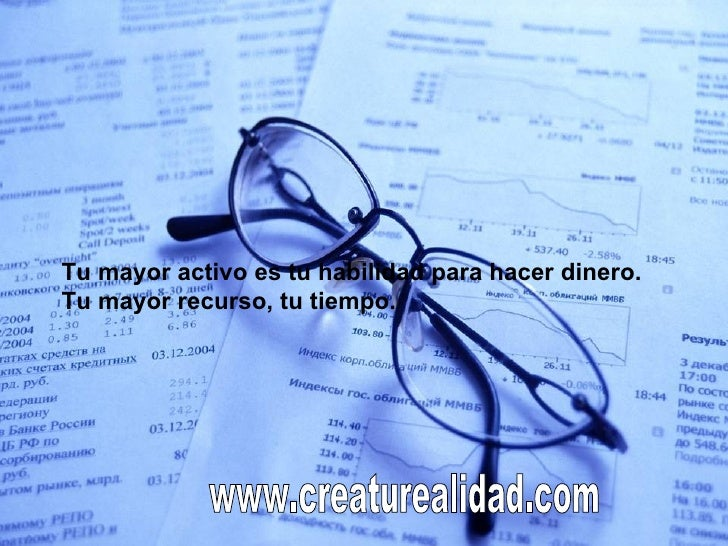 Tu mayor activo es tu habilidad para hacer dinero. Tu mayor recurso, tu tiempo. www.creaturealidad.com