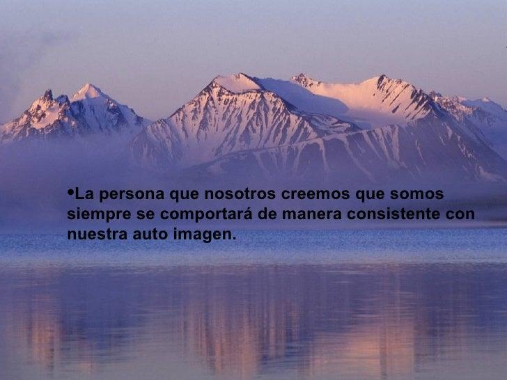 <ul><li>La persona que nosotros creemos que somos siempre se comportará de manera consistente con nuestra auto imagen. </l...