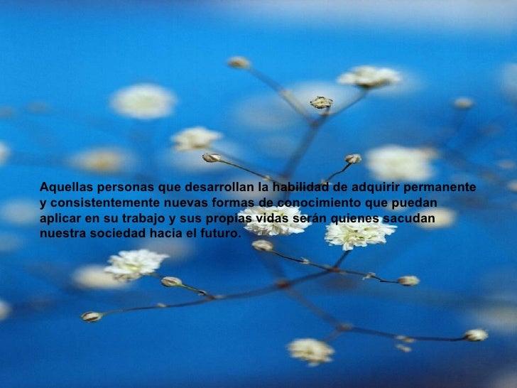 Aquellas personas que desarrollan la habilidad de adquirir permanente y consistentemente nuevas formas de conocimiento que...