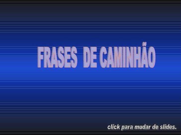 FRASES  DE CAMINHÃO  click para mudar de slides.