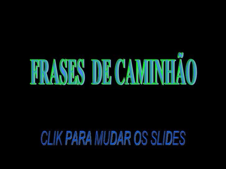 CLIK PARA MUDAR OS SLIDES FRASES  DE CAMINHÃO