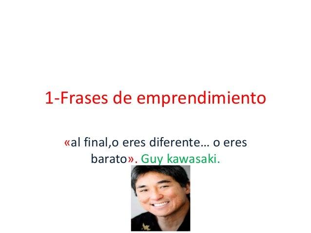 1-Frases de emprendimiento  «al final,o eres diferente… o eres        barato». Guy kawasaki.