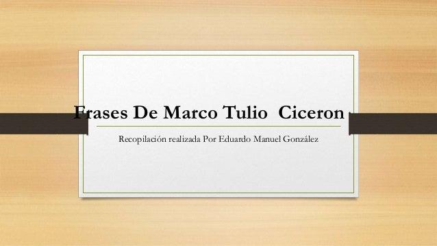 Frases De Marco Tulio Ciceron Recopilación realizada Por Eduardo Manuel González