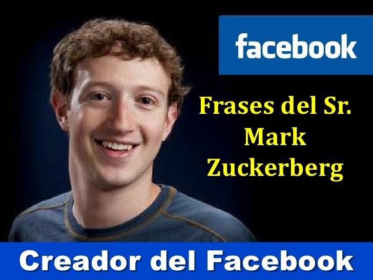 Frases del Sr.  Mark <br />Zuckerberg<br />Creador del Facebook<br />