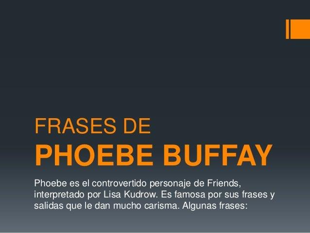 FRASES DE PHOEBE BUFFAY Phoebe es el controvertido personaje de Friends, interpretado por Lisa Kudrow. Es famosa por sus f...