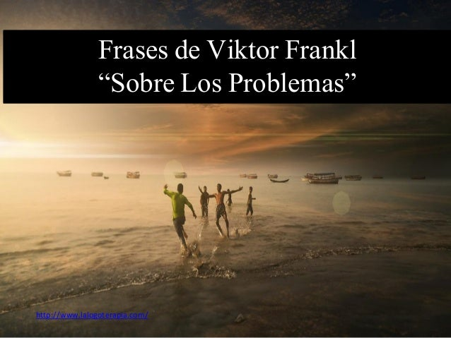 "Frases de Viktor Frankl ""Sobre Los Problemas"" http://www.lalogoterapia.com/"