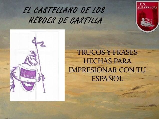 TRUCOS Y FRASES HECHAS PARA IMPRESIONAR CON TU ESPAÑOL EL CASTELLANO DE LOS HÉROES DE CASTILLA