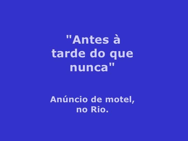 """""""Antes àtarde do que   nunca""""Anúncio de motel,    no Rio."""