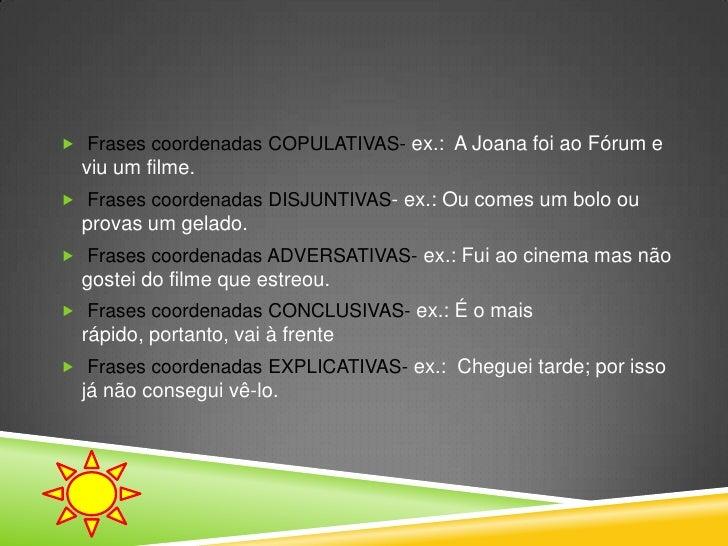  Frases coordenadas COPULATIVAS- ex.: A Joana foi ao Fórum e  viu um filme. Frases coordenadas DISJUNTIVAS- ex.: Ou come...