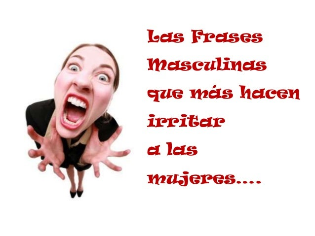 Frases Masculinas Que Más Hacen Enojar A Las Mujeres