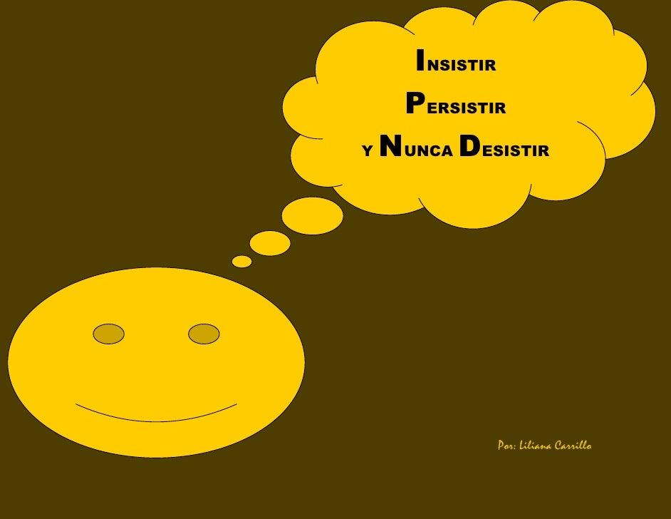 INSISTIR    PERSISTIR Y NUNCA DESISTIR                Por: Liliana Carrillo