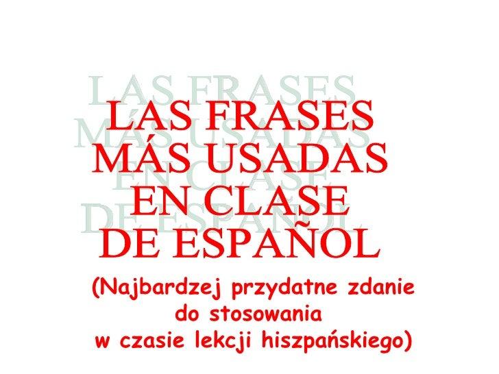 LAS FRASES MÁS USADAS  EN CLASE  DE ESPAÑOL (Najbardzej przydatne zdanie do stosowania  w czasie lekcji hiszpa ńskiego )