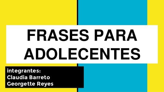 FRASES PARA ADOLECENTES integrantes: Claudia Barreto Georgette Reyes