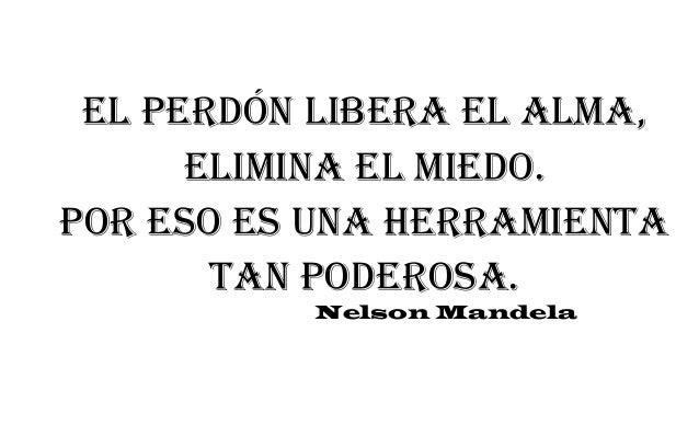 El perdón libera el alma, elimina el miedo. Por eso es una herramienta tan poderosa. Nelson Mandela