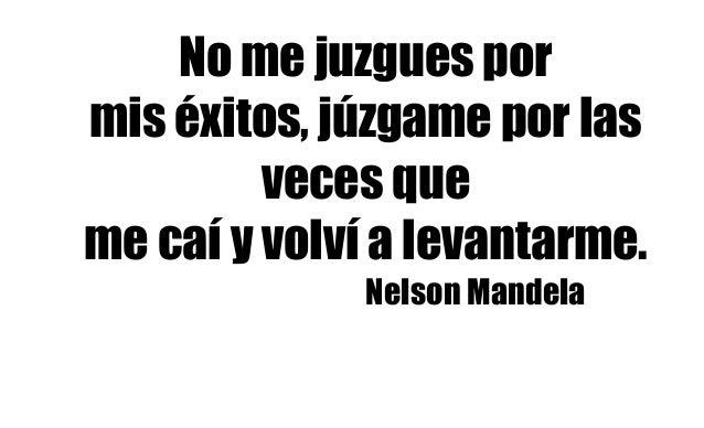 No me juzgues por mis éxitos, júzgame por las veces que me caí y volví a levantarme. Nelson Mandela