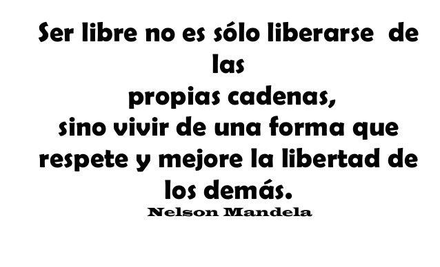 Ser libre no es sólo liberarse de las propias cadenas, sino vivir de una forma que respete y mejore la libertad de los dem...