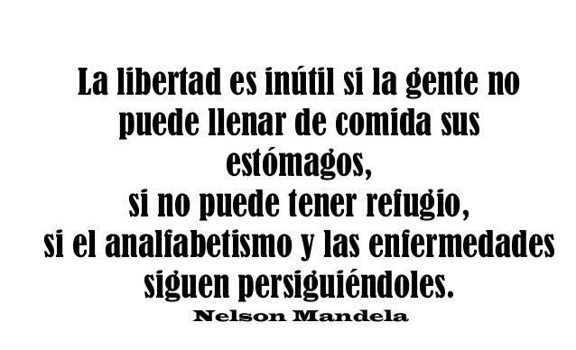 La libertad es inútil si la gente no puede llenar de comida sus estómagos, si no puede tener refugio, si el analfabetismo ...