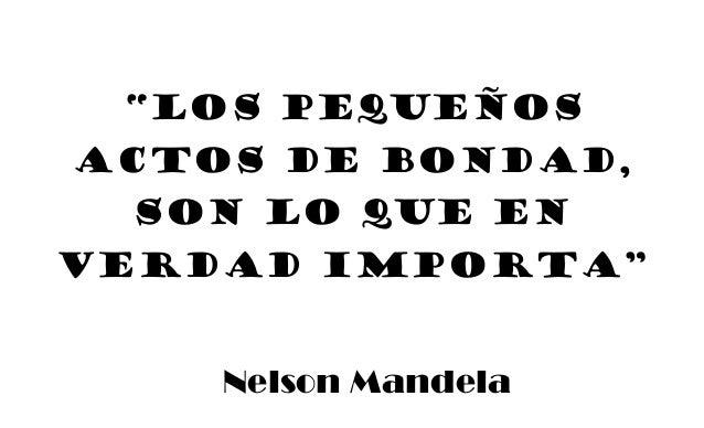 """""""Los pequeños actos de bondad, son lo que en verdad importa"""" Nelson Mandela"""