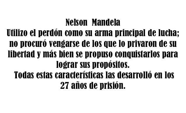 Nelson Mandela Utilizo el perdón como su arma principal de lucha; no procuró vengarse de los que lo privaron de su liberta...