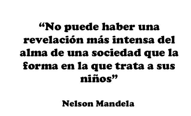 """""""No puede haber una revelación más intensa del alma de una sociedad que la forma en la que trata a sus niños"""" Nelson Mande..."""