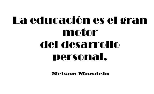 La educación es el gran motor del desarrollo personal. Nelson Mandela