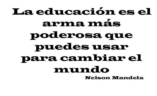 La educación es el arma más poderosa que puedes usar para cambiar el mundo Nelson Mandela