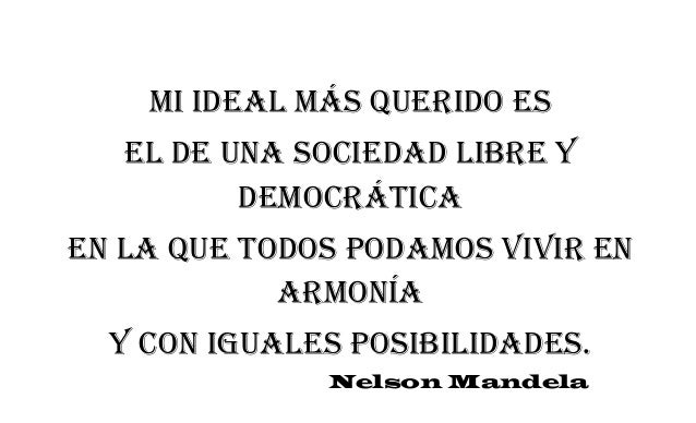 Mi ideal más querido es el de una sociedad libre y democrática en la que todos podamos vivir en armonía y con iguales posi...