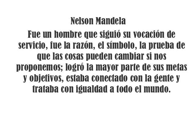 Nelson Mandela Fue un hombre que siguió su vocación de servicio, fue la razón, el símbolo, la prueba de que las cosas pued...