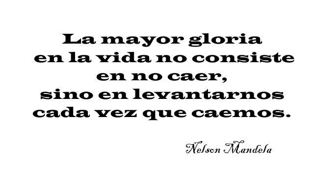 La mayor gloria en la vida no consiste en no caer, sino en levantarnos cada vez que caemos. Nelson Mandela