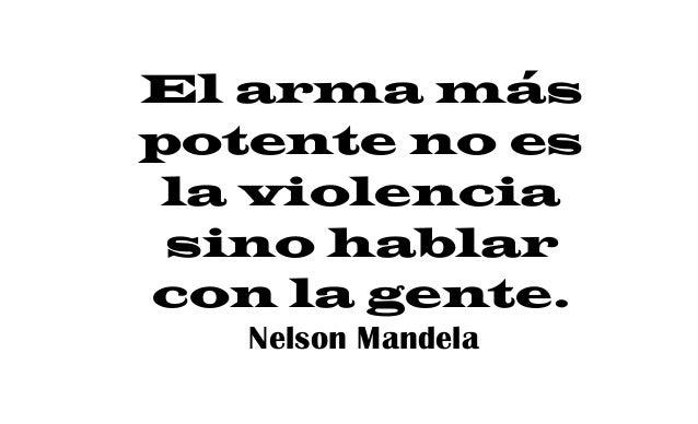 El arma más potente no es la violencia sino hablar con la gente. Nelson Mandela