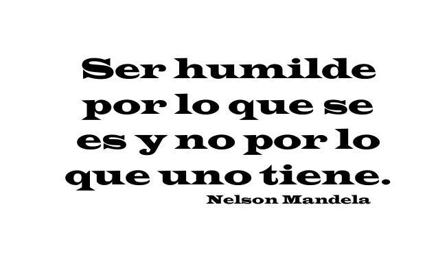 Ser humilde por lo que se es y no por lo que uno tiene. Nelson Mandela