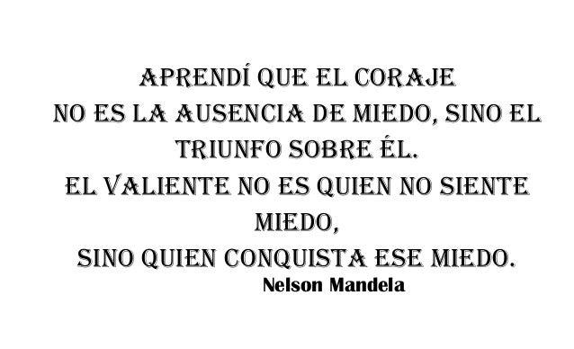 Aprendí que el coraje no es la ausencia de miedo, sino el triunfo sobre él. El valiente no es quien no siente miedo, sino ...