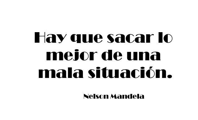 Hay que sacar lo mejor de una mala situación. Nelson Mandela