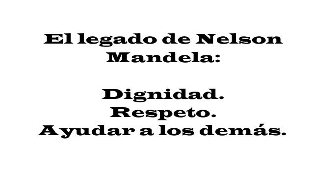 El legado de Nelson Mandela: Dignidad. Respeto. Ayudar a los demás.