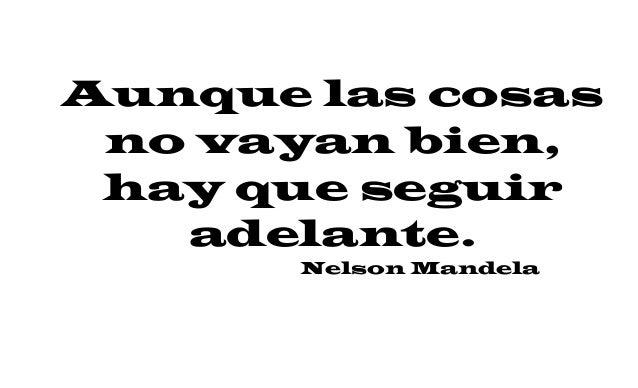Aunque las cosas no vayan bien, hay que seguir adelante. Nelson Mandela