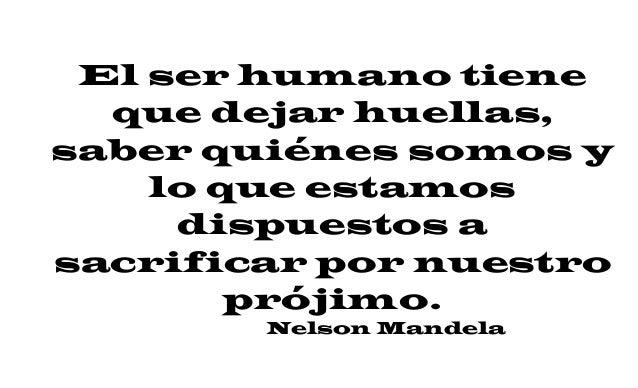 El ser humano tiene que dejar huellas, saber quiénes somos y lo que estamos dispuestos a sacrificar por nuestro prójimo. N...
