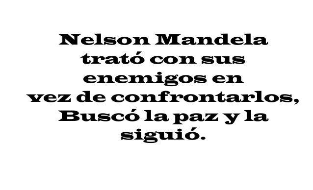 Nelson Mandela trató con sus enemigos en vez de confrontarlos, Buscó la paz y la siguió.