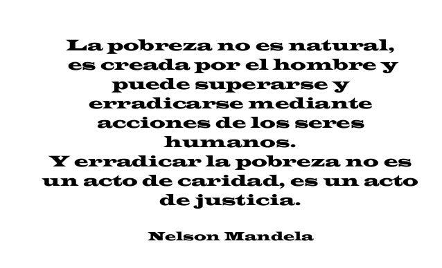 La pobreza no es natural, es creada por el hombre y puede superarse y erradicarse mediante acciones de los seres humanos. ...