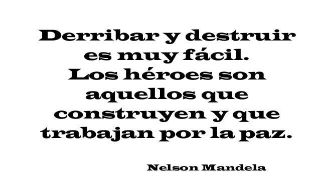 Derribar y destruir es muy fácil. Los héroes son aquellos que construyen y que trabajan por la paz. Nelson Mandela