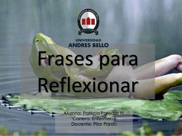 Frases para Reflexionar Alumna: Patricia Paredes N. Carrera: Enfermería Docente: Pilar Pardo