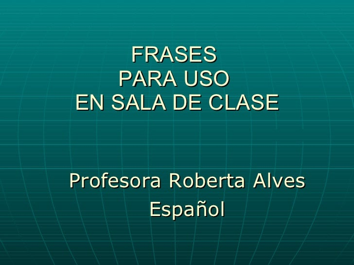FRASES  PARA USO  EN SALA DE CLASE <ul><li>Profesora Roberta Alves </li></ul><ul><li>Español </li></ul>