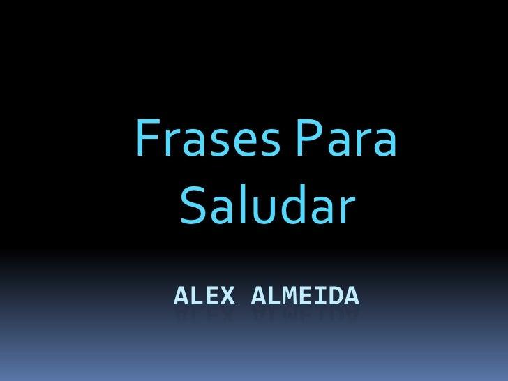 Frases Para  Saludar ALEX ALMEIDA