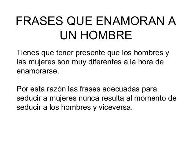 FRASES QUE ENAMORAN A UN HOMBRE Tienes que tener presente que los hombres y las mujeres son muy diferentes a la hora de en...