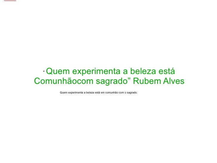 """""""  Quem experimenta a beleza está Comunhãocom sagrado"""" Rubem Alves  Quem experimenta a beleza está em comunhão com o sagra..."""
