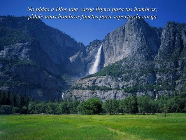 No pidas a Dios una carga ligera para tus hombros;pídele unos hombros fuertes para soportar la carga.
