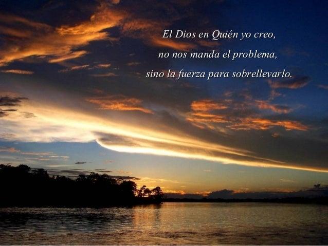 El Dios en Quién yo creo,  no nos manda el problema,sino la fuerza para sobrellevarlo.